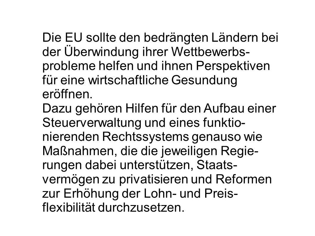 Die EU sollte den bedrängten Ländern bei der Überwindung ihrer Wettbewerbs- probleme helfen und ihnen Perspektiven für eine wirtschaftliche Gesundung