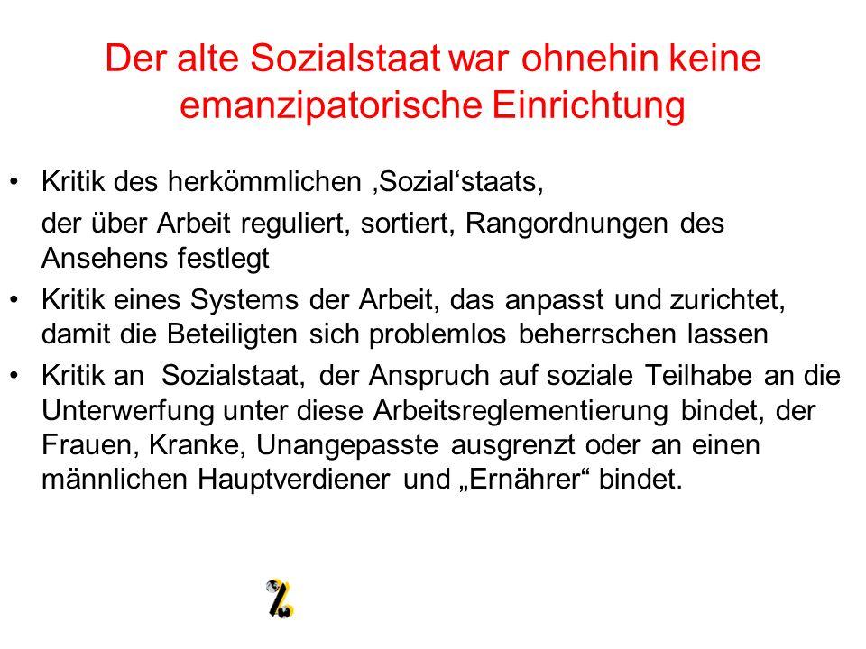 Der alte Sozialstaat war ohnehin keine emanzipatorische Einrichtung Kritik des herkömmlichen Sozialstaats, der über Arbeit reguliert, sortiert, Rangor