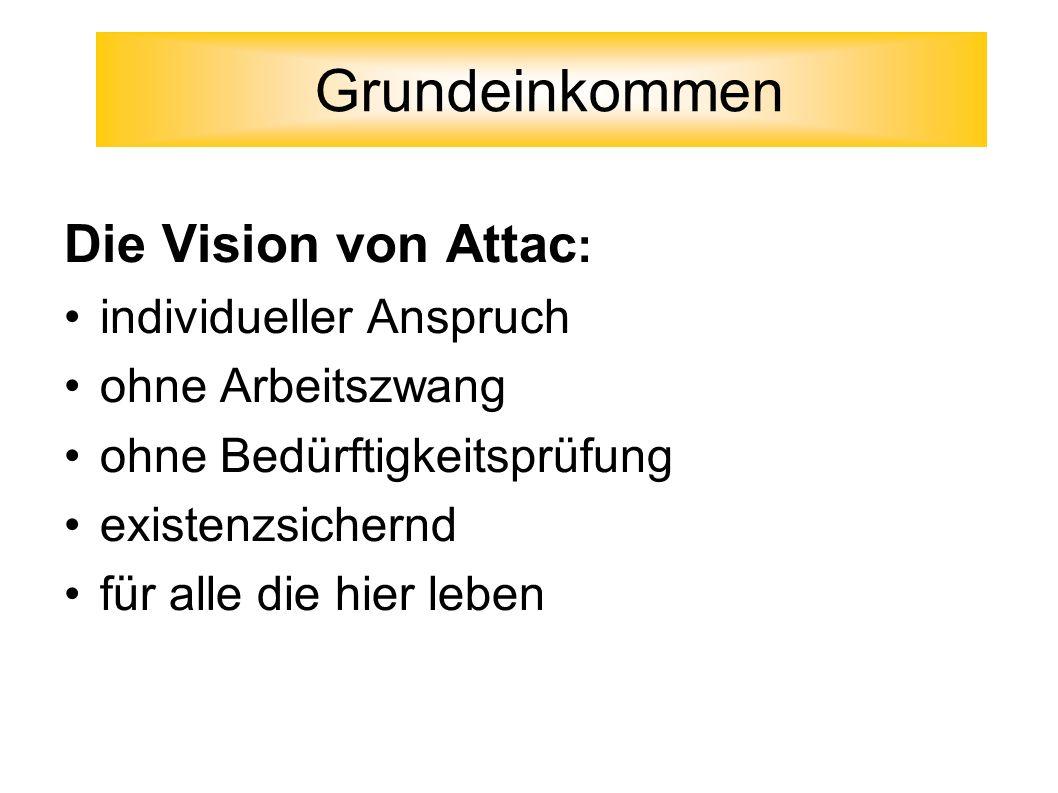 Die Vision von Attac : individueller Anspruch ohne Arbeitszwang ohne Bedürftigkeitsprüfung existenzsichernd für alle die hier leben Grundeinkommen