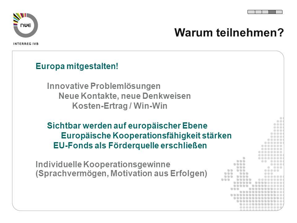 Warum teilnehmen? Europa mitgestalten! Innovative Problemlösungen Neue Kontakte, neue Denkweisen Kosten-Ertrag / Win-Win Sichtbar werden auf europäisc