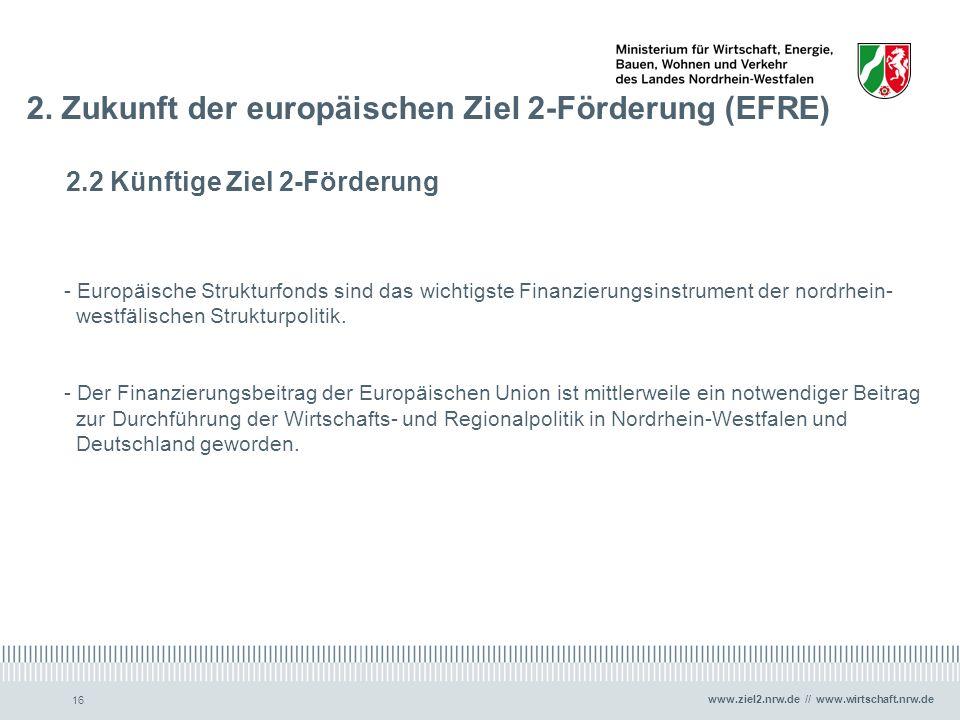 www.ziel2.nrw.de // www.wirtschaft.nrw.de 16 2. Zukunft der europäischen Ziel 2-Förderung (EFRE) 2.2 Künftige Ziel 2-Förderung - Europäische Strukturf