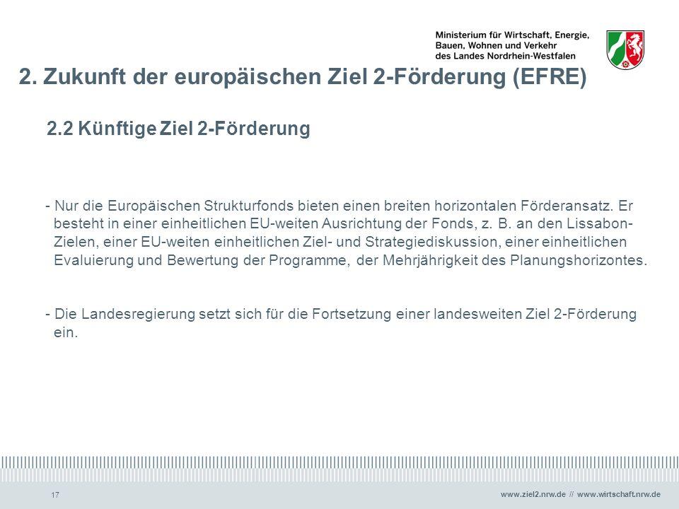 www.ziel2.nrw.de // www.wirtschaft.nrw.de 17 2. Zukunft der europäischen Ziel 2-Förderung (EFRE) 2.2 Künftige Ziel 2-Förderung - Nur die Europäischen