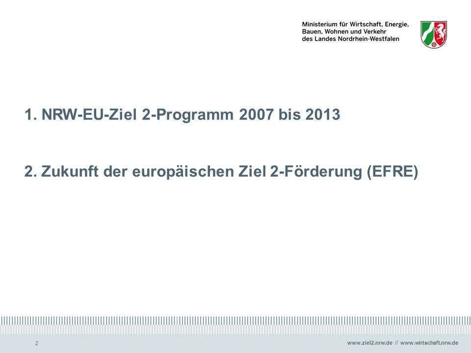 www.ziel2.nrw.de // www.wirtschaft.nrw.de 2 1. NRW-EU-Ziel 2-Programm 2007 bis 2013 2. Zukunft der europäischen Ziel 2-Förderung (EFRE)