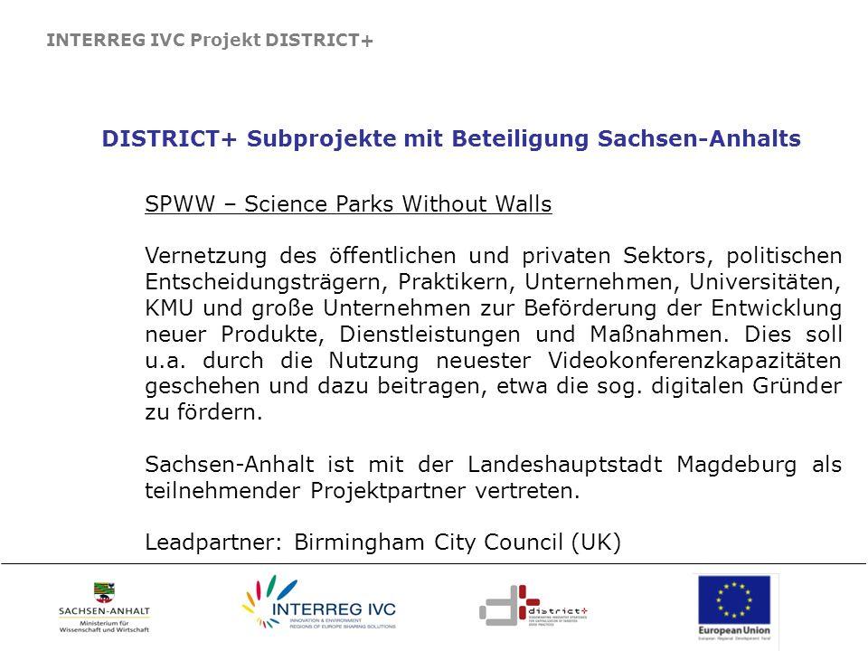 INTERREG IVC Projekt DISTRICT+ DISTRICT+ Subprojekte mit Beteiligung Sachsen-Anhalts SPWW – Science Parks Without Walls Vernetzung des öffentlichen un