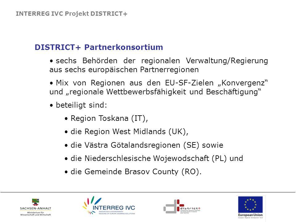 INTERREG IVC Projekt DISTRICT+ DISTRICT+ Partnerkonsortium sechs Behörden der regionalen Verwaltung/Regierung aus sechs europäischen Partnerregionen Mix von Regionen aus den EU-SF-Zielen Konvergenz und regionale Wettbewerbsfähigkeit und Beschäftigung beteiligt sind: Region Toskana (IT), die Region West Midlands (UK), die Västra Götalandsregionen (SE) sowie die Niederschlesische Wojewodschaft (PL) und die Gemeinde Brasov County (RO).