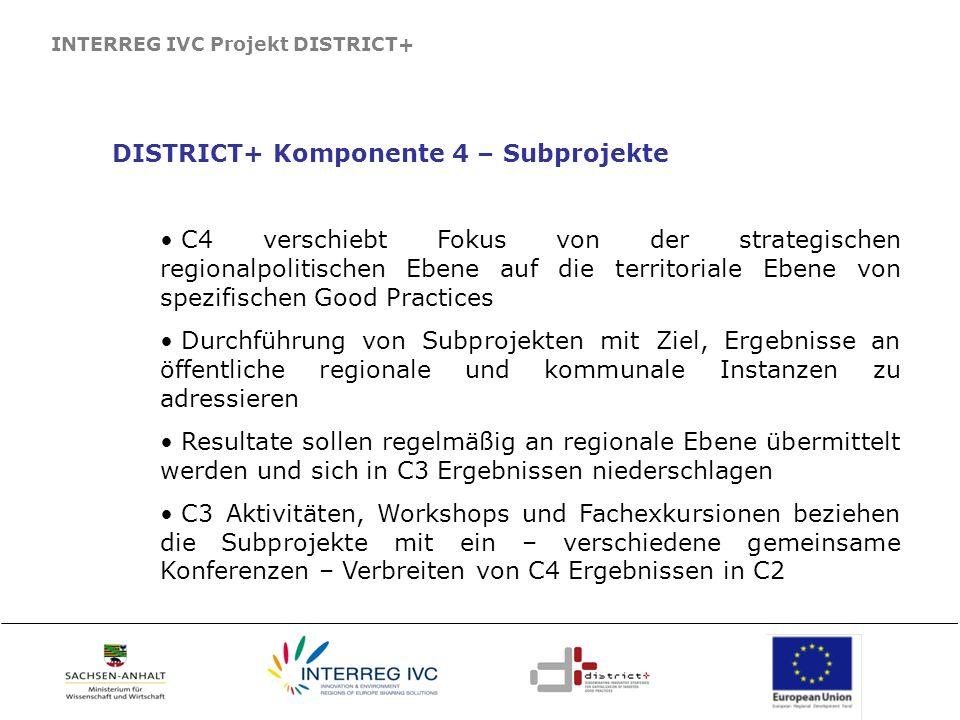 INTERREG IVC Projekt DISTRICT+ DISTRICT+ Komponente 4 – Subprojekte C4 verschiebt Fokus von der strategischen regionalpolitischen Ebene auf die territoriale Ebene von spezifischen Good Practices Durchführung von Subprojekten mit Ziel, Ergebnisse an öffentliche regionale und kommunale Instanzen zu adressieren Resultate sollen regelmäßig an regionale Ebene übermittelt werden und sich in C3 Ergebnissen niederschlagen C3 Aktivitäten, Workshops und Fachexkursionen beziehen die Subprojekte mit ein – verschiedene gemeinsame Konferenzen – Verbreiten von C4 Ergebnissen in C2