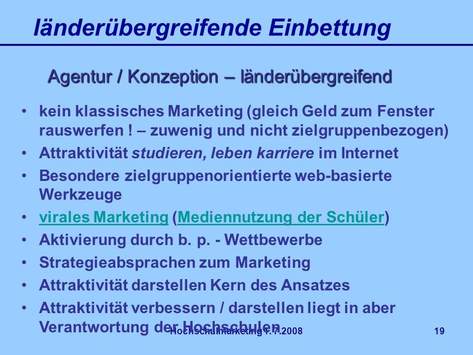 Hochschulmarketing 1. 7.200819 länderübergreifende Einbettung Agentur / Konzeption – länderübergreifend kein klassisches Marketing (gleich Geld zum Fe