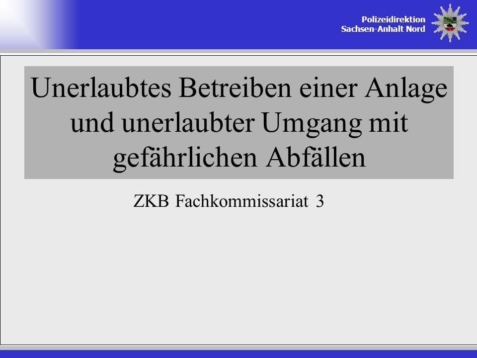 Polizeidirektion Sachsen-Anhalt Nord Unerlaubtes Betreiben einer Anlage und unerlaubter Umgang mit gefährlichen Abfällen ZKB Fachkommissariat 3