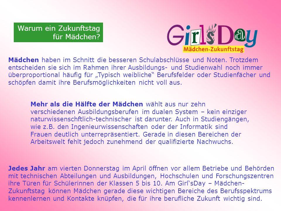 Warum ein Zukunftstag für Mädchen? Mädchen haben im Schnitt die besseren Schulabschlüsse und Noten. Trotzdem entscheiden sie sich im Rahmen ihrer Ausb