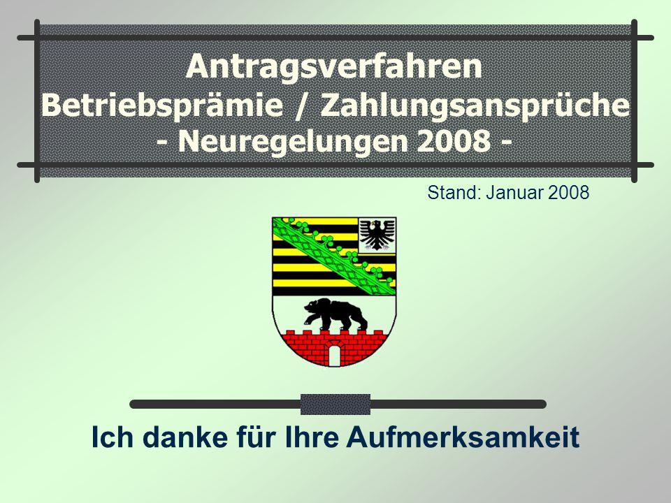 Antragsverfahren Betriebsprämie / Zahlungsansprüche - Neuregelungen 2008 - Stand: Januar 2008 Ich danke für Ihre Aufmerksamkeit