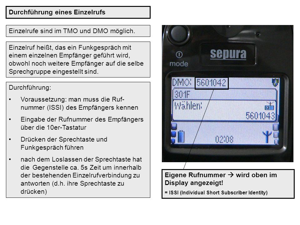 Einzelrufe sind im TMO und DMO möglich. Durchführung eines Einzelrufs Einzelruf heißt, das ein Funkgespräch mit einem einzelnen Empfänger geführt wird