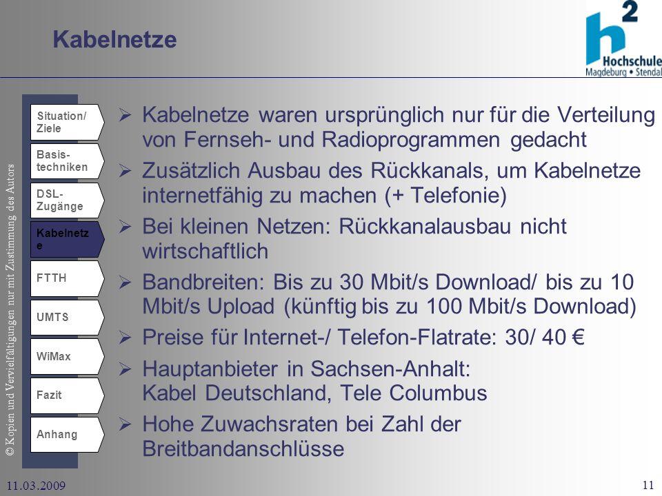 © Kopien und Vervielfältigungen nur mit Zustimmung des Autors 11 11.03.2009 Kabelnetze Situation/ Ziele Basis- techniken DSL- Zugänge Kabelnetz e UMTS WiMax Fazit Anhang FTTH Kabelnetze waren ursprünglich nur für die Verteilung von Fernseh- und Radioprogrammen gedacht Zusätzlich Ausbau des Rückkanals, um Kabelnetze internetfähig zu machen (+ Telefonie) Bei kleinen Netzen: Rückkanalausbau nicht wirtschaftlich Bandbreiten: Bis zu 30 Mbit/s Download/ bis zu 10 Mbit/s Upload (künftig bis zu 100 Mbit/s Download) Preise für Internet-/ Telefon-Flatrate: 30/ 40 Hauptanbieter in Sachsen-Anhalt: Kabel Deutschland, Tele Columbus Hohe Zuwachsraten bei Zahl der Breitbandanschlüsse