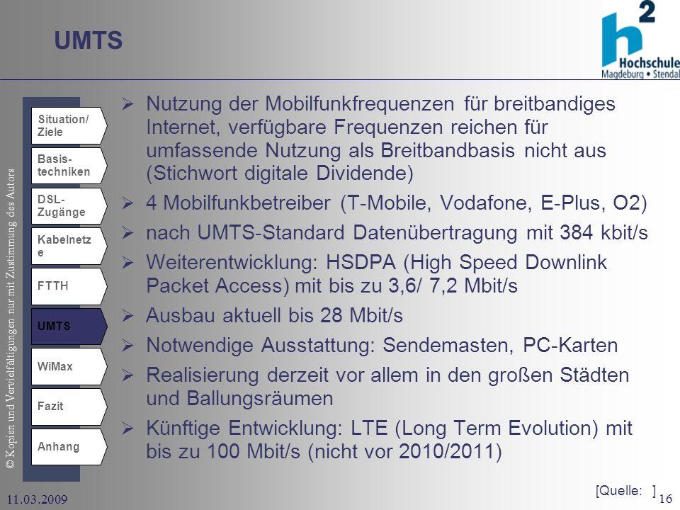 © Kopien und Vervielfältigungen nur mit Zustimmung des Autors 16 11.03.2009 UMTS Situation/ Ziele Basis- techniken DSL- Zugänge Kabelnetz e UMTS WiMax Fazit Anhang FTTH Nutzung der Mobilfunkfrequenzen für breitbandiges Internet, verfügbare Frequenzen reichen für umfassende Nutzung als Breitbandbasis nicht aus (Stichwort digitale Dividende) 4 Mobilfunkbetreiber (T-Mobile, Vodafone, E-Plus, O2) nach UMTS-Standard Datenübertragung mit 384 kbit/s Weiterentwicklung: HSDPA (High Speed Downlink Packet Access) mit bis zu 3,6/ 7,2 Mbit/s Ausbau aktuell bis 28 Mbit/s Notwendige Ausstattung: Sendemasten, PC-Karten Realisierung derzeit vor allem in den großen Städten und Ballungsräumen Künftige Entwicklung: LTE (Long Term Evolution) mit bis zu 100 Mbit/s (nicht vor 2010/2011) [Quelle: ]