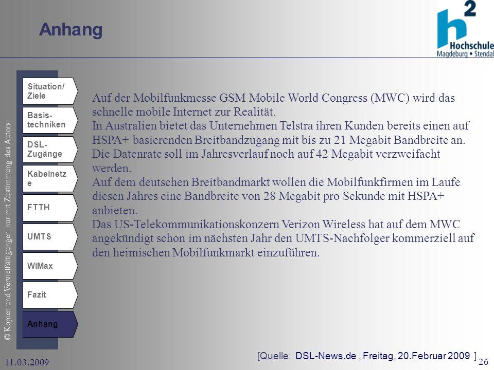 © Kopien und Vervielfältigungen nur mit Zustimmung des Autors 26 11.03.2009 Anhang Situation/ Ziele Basis- techniken DSL- Zugänge Kabelnetz e UMTS WiMax Fazit Anhang FTTH [Quelle: DSL-News.de, Freitag, 20.Februar 2009 ] Auf der Mobilfunkmesse GSM Mobile World Congress (MWC) wird das schnelle mobile Internet zur Realität.