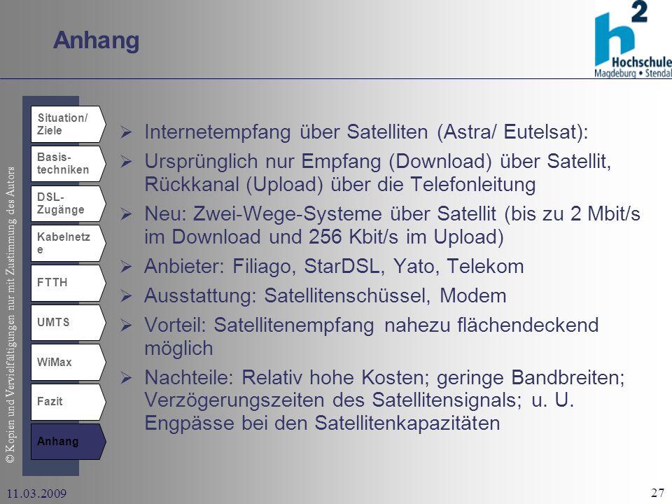 © Kopien und Vervielfältigungen nur mit Zustimmung des Autors 27 11.03.2009 Anhang Situation/ Ziele Basis- techniken DSL- Zugänge Kabelnetz e UMTS WiMax Fazit Anhang FTTH Internetempfang über Satelliten (Astra/ Eutelsat): Ursprünglich nur Empfang (Download) über Satellit, Rückkanal (Upload) über die Telefonleitung Neu: Zwei-Wege-Systeme über Satellit (bis zu 2 Mbit/s im Download und 256 Kbit/s im Upload) Anbieter: Filiago, StarDSL, Yato, Telekom Ausstattung: Satellitenschüssel, Modem Vorteil: Satellitenempfang nahezu flächendeckend möglich Nachteile: Relativ hohe Kosten; geringe Bandbreiten; Verzögerungszeiten des Satellitensignals; u.