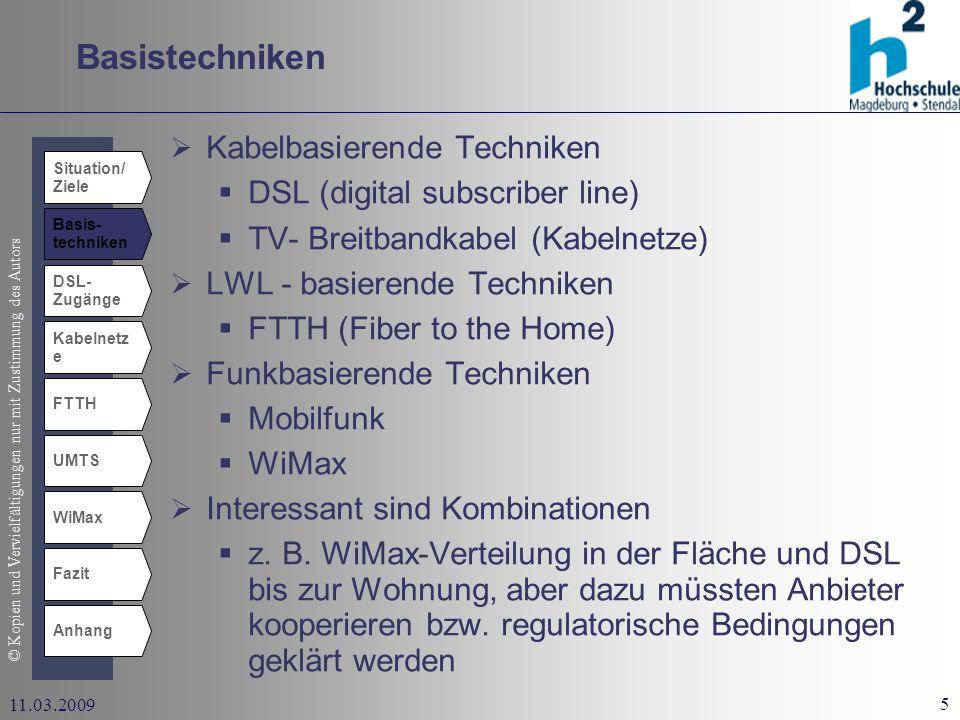 © Kopien und Vervielfältigungen nur mit Zustimmung des Autors 5 11.03.2009 Basistechniken Situation/ Ziele Basis- techniken DSL- Zugänge Kabelnetz e UMTS WiMax Fazit Anhang FTTH Kabelbasierende Techniken DSL (digital subscriber line) TV- Breitbandkabel (Kabelnetze) LWL - basierende Techniken FTTH (Fiber to the Home) Funkbasierende Techniken Mobilfunk WiMax Interessant sind Kombinationen z.