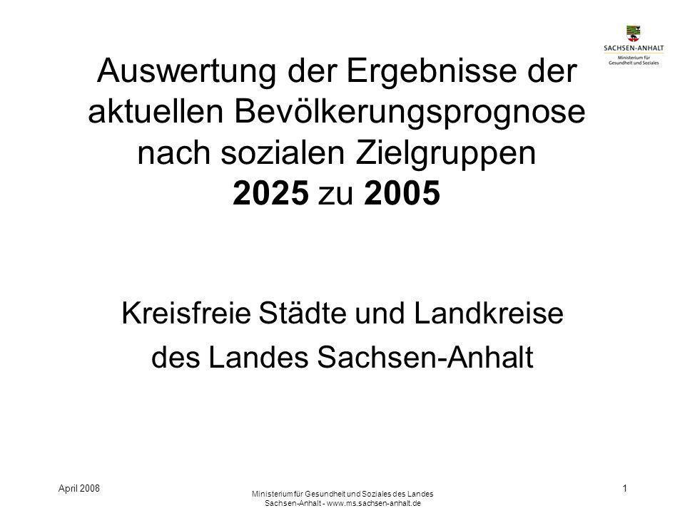 April 2008 Ministerium für Gesundheit und Soziales des Landes Sachsen-Anhalt - www.ms.sachsen-anhalt.de 1 Auswertung der Ergebnisse der aktuellen Bevölkerungsprognose nach sozialen Zielgruppen 2025 zu 2005 Kreisfreie Städte und Landkreise des Landes Sachsen-Anhalt
