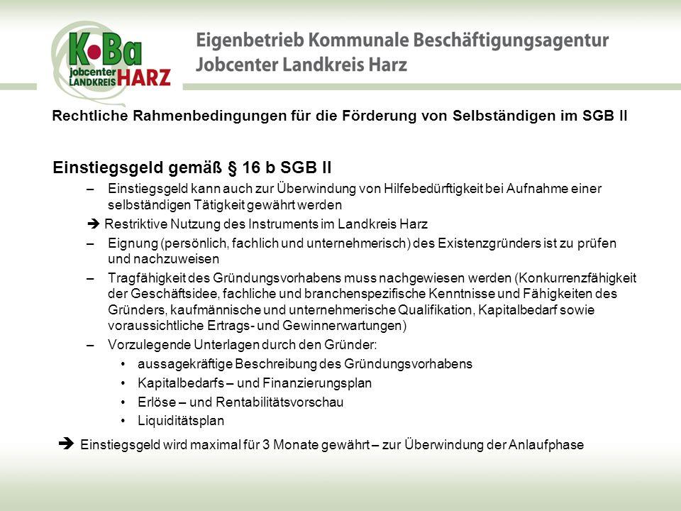 Rechtliche Rahmenbedingungen für die Förderung von Selbständigen im SGB II Leistungen zur Eingliederung von Selbständigen § 16 c SGB II (1) Darlehen und Zuschüsse für die Beschaffung von Sachgütern, welche für die Ausübung notwendig und angemessen sind, max.