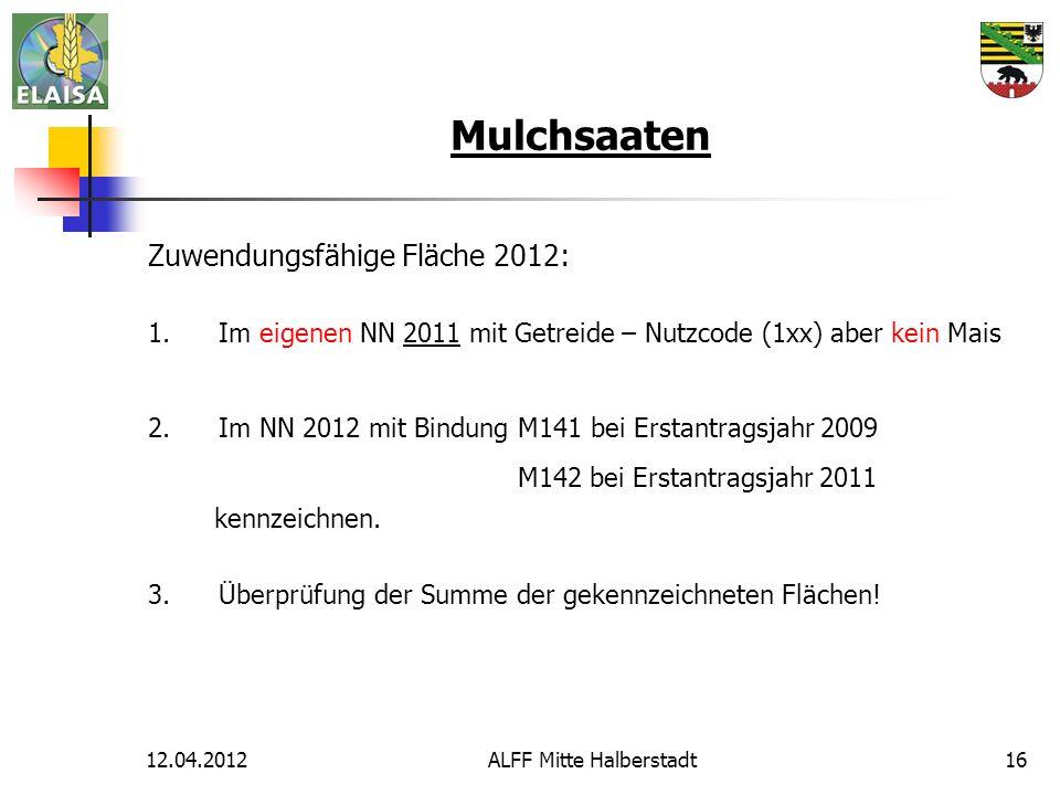 12.04.2012ALFF Mitte Halberstadt16 Mulchsaaten Zuwendungsfähige Fläche 2012: 1.Im eigenen NN 2011 mit Getreide – Nutzcode (1xx) aber kein Mais 2.Im NN 2012 mit Bindung M141 bei Erstantragsjahr 2009 M142 bei Erstantragsjahr 2011 kennzeichnen.