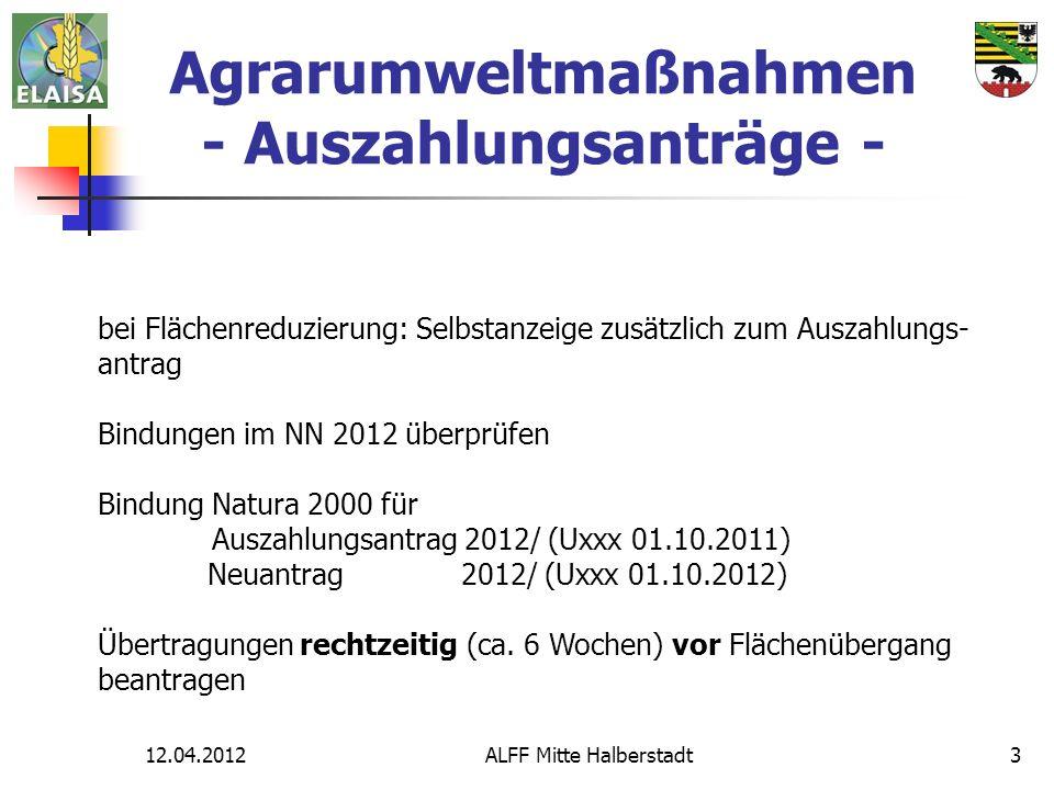 12.04.2012ALFF Mitte Halberstadt3 Agrarumweltmaßnahmen - Auszahlungsanträge - bei Flächenreduzierung: Selbstanzeige zusätzlich zum Auszahlungs- antrag Bindungen im NN 2012 überprüfen Bindung Natura 2000 für Auszahlungsantrag 2012/ (Uxxx 01.10.2011) Neuantrag 2012/ (Uxxx 01.10.2012) Übertragungen rechtzeitig (ca.