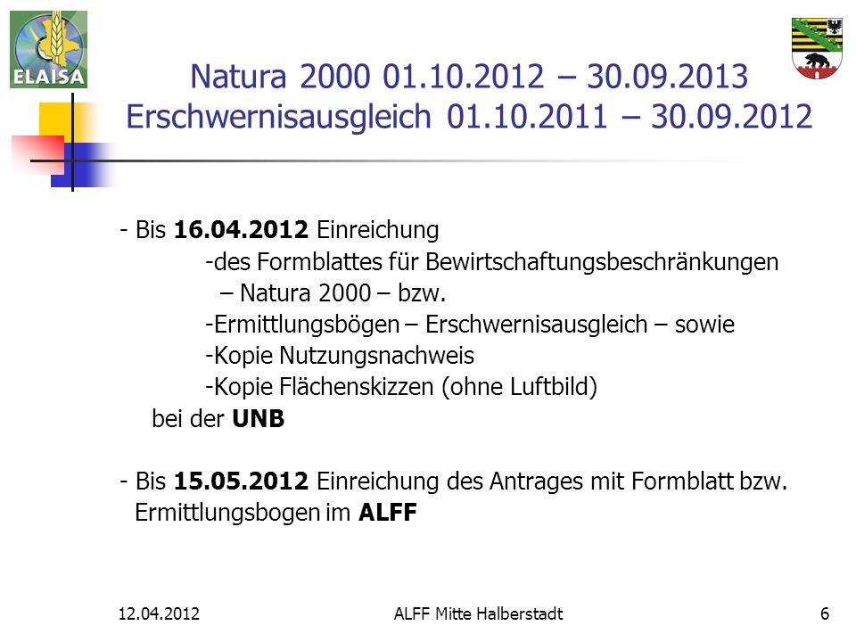 12.04.2012ALFF Mitte Halberstadt6 Natura 2000 01.10.2012 – 30.09.2013 Erschwernisausgleich 01.10.2011 – 30.09.2012 - Bis 16.04.2012 Einreichung -des Formblattes für Bewirtschaftungsbeschränkungen – Natura 2000 – bzw.
