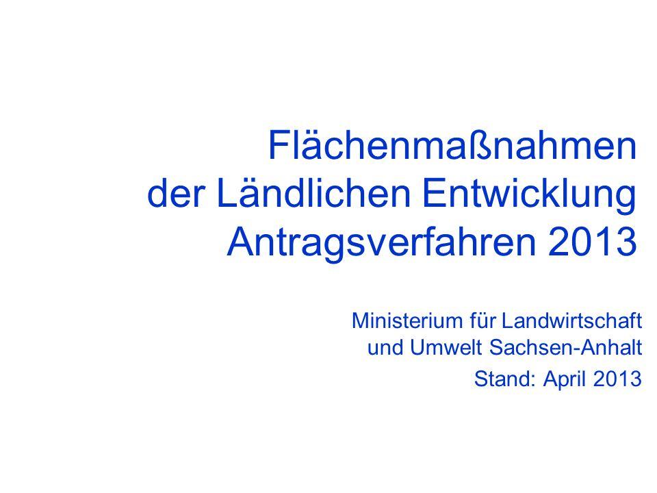 Flächenmaßnahmen der Ländlichen Entwicklung Antragsverfahren 2013 Ministerium für Landwirtschaft und Umwelt Sachsen-Anhalt Stand: April 2013