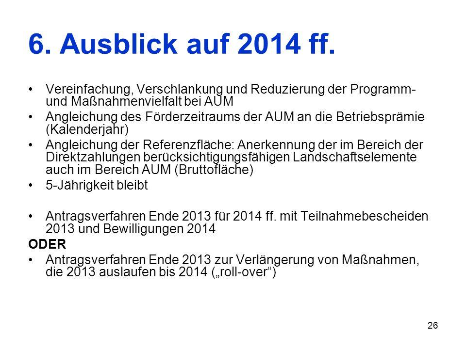 26 6. Ausblick auf 2014 ff. Vereinfachung, Verschlankung und Reduzierung der Programm- und Maßnahmenvielfalt bei AUM Angleichung des Förderzeitraums d