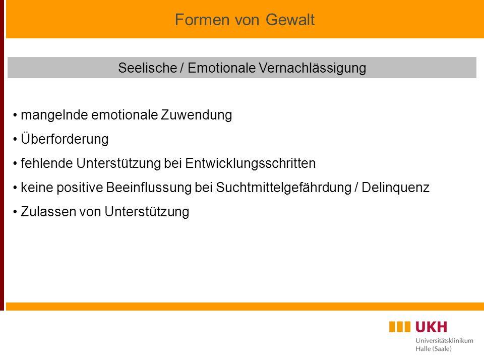 Formen von Gewalt Seelische / Emotionale Vernachlässigung mangelnde emotionale Zuwendung Überforderung fehlende Unterstützung bei Entwicklungsschritten keine positive Beeinflussung bei Suchtmittelgefährdung / Delinquenz Zulassen von Unterstützung