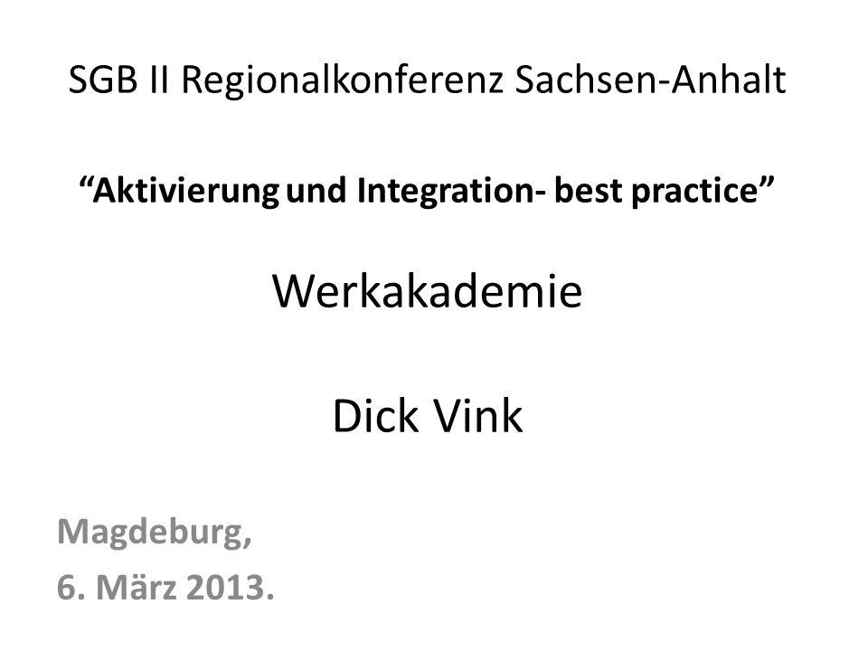SGB II Regionalkonferenz Sachsen-Anhalt Aktivierung und Integration- best practice Werkakademie Dick Vink Magdeburg, 6.