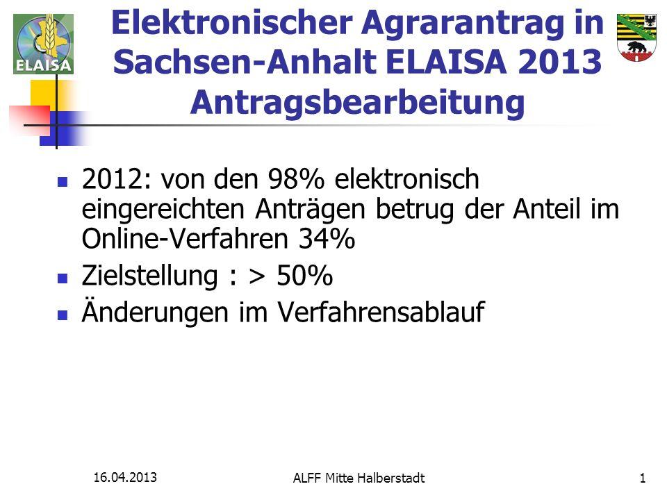 16.04.2013 ALFF Mitte Halberstadt1 Elektronischer Agrarantrag in Sachsen-Anhalt ELAISA 2013 Antragsbearbeitung 2012: von den 98% elektronisch eingerei
