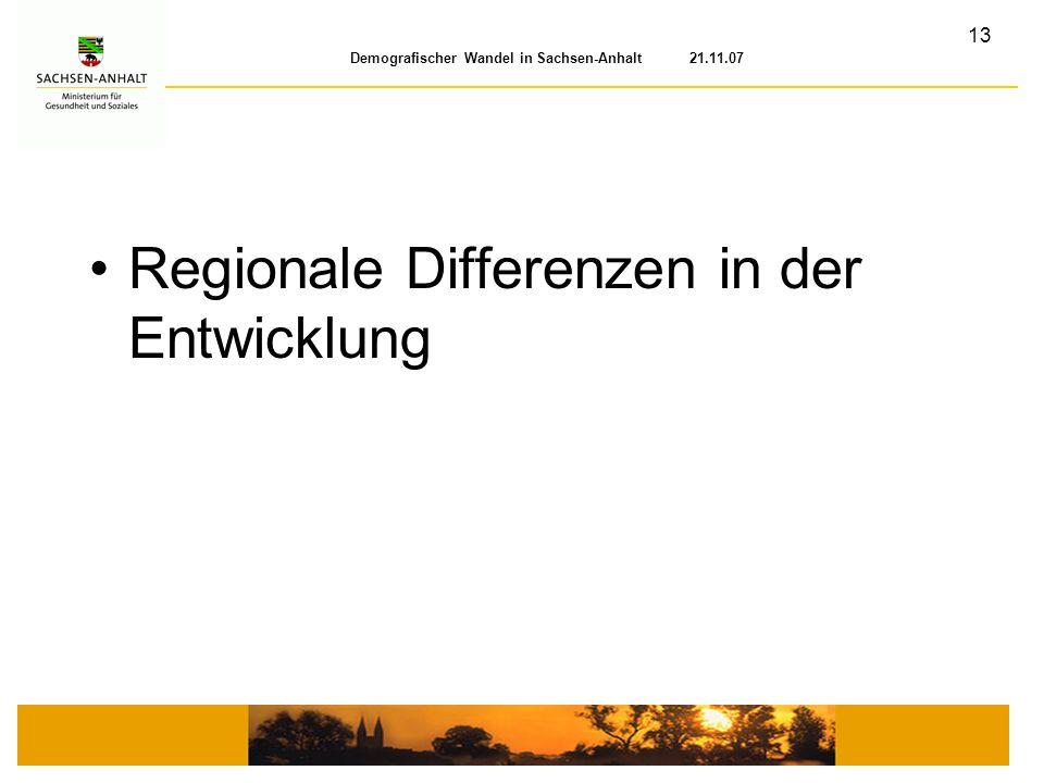 13 Demografischer Wandel in Sachsen-Anhalt 21.11.07 Regionale Differenzen in der Entwicklung