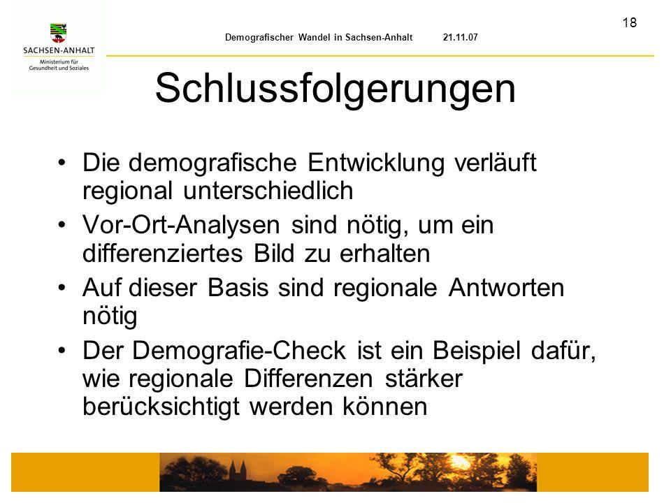 18 Demografischer Wandel in Sachsen-Anhalt 21.11.07 Schlussfolgerungen Die demografische Entwicklung verläuft regional unterschiedlich Vor-Ort-Analyse