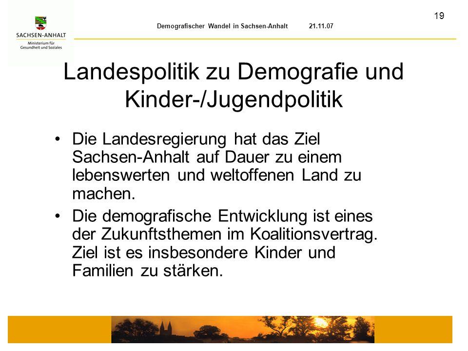 19 Demografischer Wandel in Sachsen-Anhalt 21.11.07 Landespolitik zu Demografie und Kinder-/Jugendpolitik Die Landesregierung hat das Ziel Sachsen-Anh