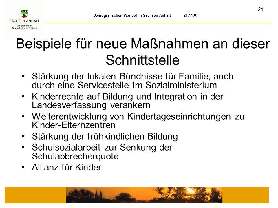 21 Demografischer Wandel in Sachsen-Anhalt 21.11.07 Beispiele für neue Maßnahmen an dieser Schnittstelle Stärkung der lokalen Bündnisse für Familie, a