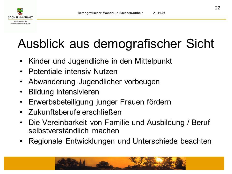 22 Demografischer Wandel in Sachsen-Anhalt 21.11.07 Ausblick aus demografischer Sicht Kinder und Jugendliche in den Mittelpunkt Potentiale intensiv Nu