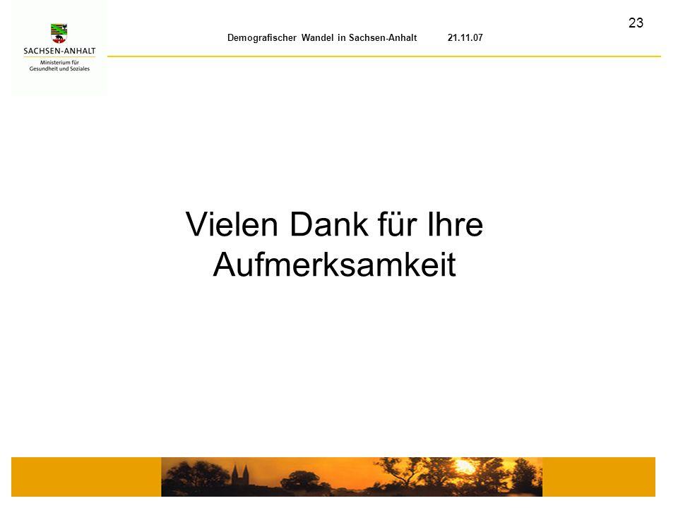 23 Demografischer Wandel in Sachsen-Anhalt 21.11.07 Vielen Dank für Ihre Aufmerksamkeit