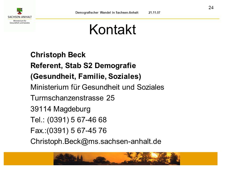 24 Demografischer Wandel in Sachsen-Anhalt 21.11.07 Kontakt Christoph Beck Referent, Stab S2 Demografie (Gesundheit, Familie, Soziales) Ministerium fü