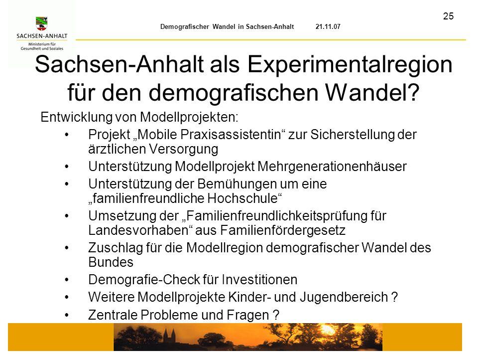 25 Demografischer Wandel in Sachsen-Anhalt 21.11.07 Sachsen-Anhalt als Experimentalregion für den demografischen Wandel? Entwicklung von Modellprojekt