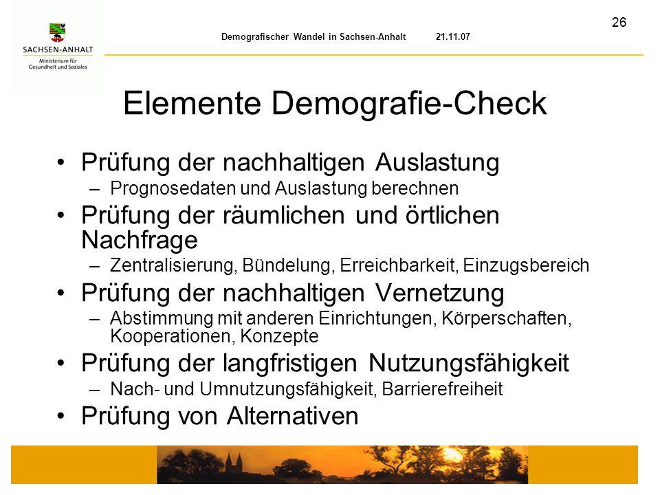 26 Demografischer Wandel in Sachsen-Anhalt 21.11.07 Elemente Demografie-Check Prüfung der nachhaltigen Auslastung –Prognosedaten und Auslastung berech