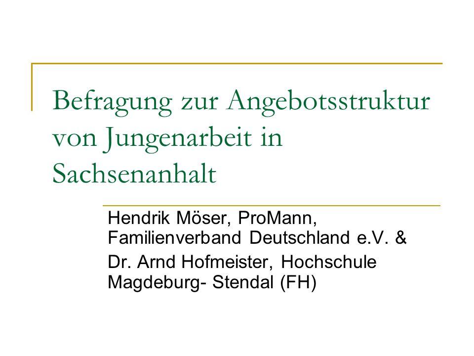 Befragung zur Angebotsstruktur von Jungenarbeit in Sachsenanhalt Hendrik Möser, ProMann, Familienverband Deutschland e.V.