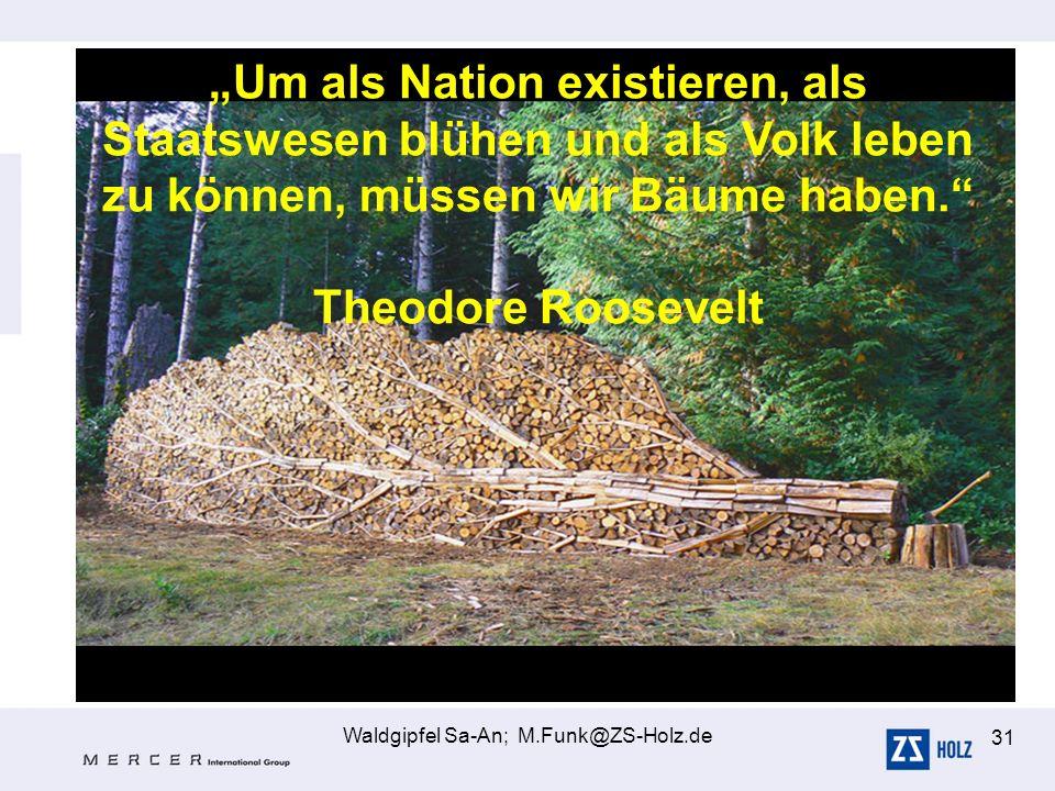 Waldgipfel Sa-An; M.Funk@ZS-Holz.de 31 Um als Nation existieren, als Staatswesen blühen und als Volk leben zu können, müssen wir Bäume haben. Theodore
