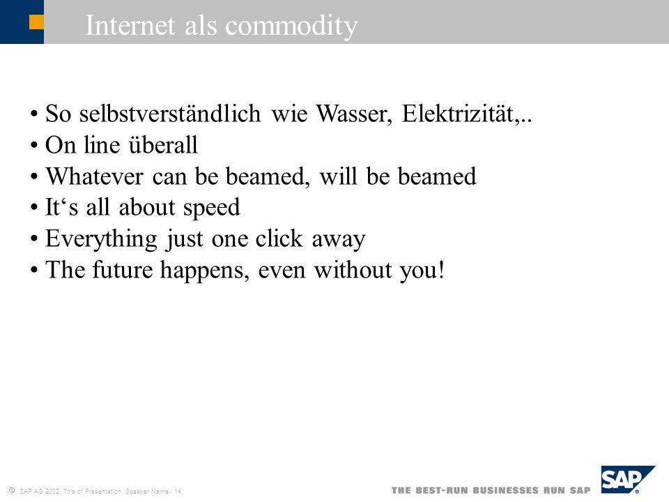 SAP AG 2002, Title of Presentation, Speaker Name / 14 Internet als commodity So selbstverständlich wie Wasser, Elektrizität,.. On line überall Whateve