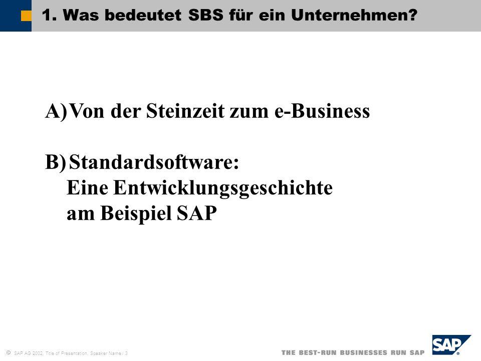 SAP AG 2002, Title of Presentation, Speaker Name / 3 1. Was bedeutet SBS für ein Unternehmen? A)Von der Steinzeit zum e-Business B)Standardsoftware: E
