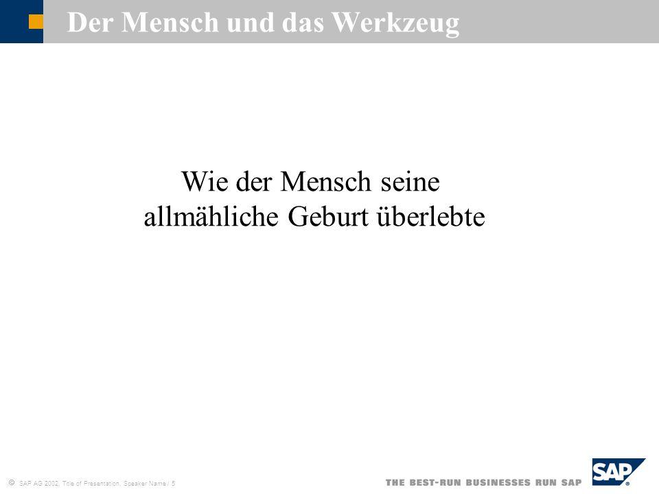 SAP AG 2002, Title of Presentation, Speaker Name / 5 Der Mensch und das Werkzeug Wie der Mensch seine allmähliche Geburt überlebte