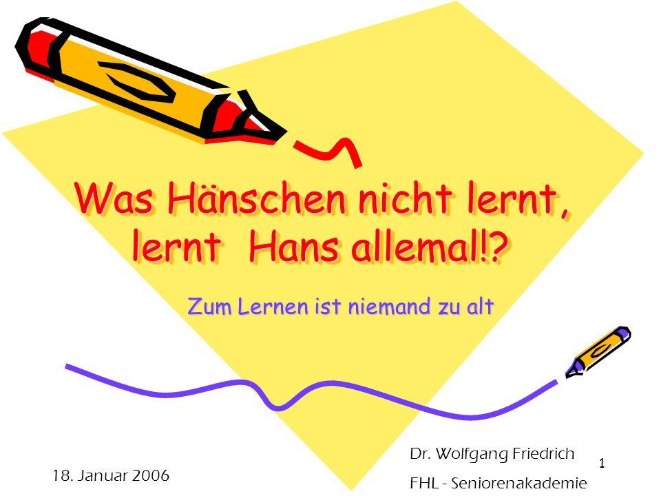 1 Was Hänschen nicht lernt, lernt Hans allemal!? Zum Lernen ist niemand zu alt 18. Januar 2006 Dr. Wolfgang Friedrich FHL - Seniorenakademie