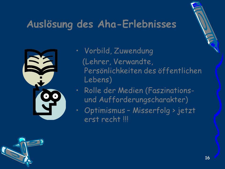 16 Auslösung des Aha-Erlebnisses Vorbild, Zuwendung (Lehrer, Verwandte, Persönlichkeiten des öffentlichen Lebens) Rolle der Medien (Faszinations- und