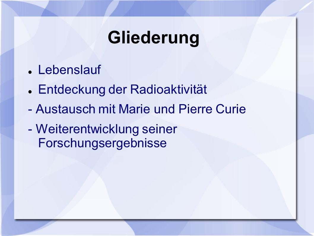 Gliederung Lebenslauf Entdeckung der Radioaktivität - Austausch mit Marie und Pierre Curie - Weiterentwicklung seiner Forschungsergebnisse