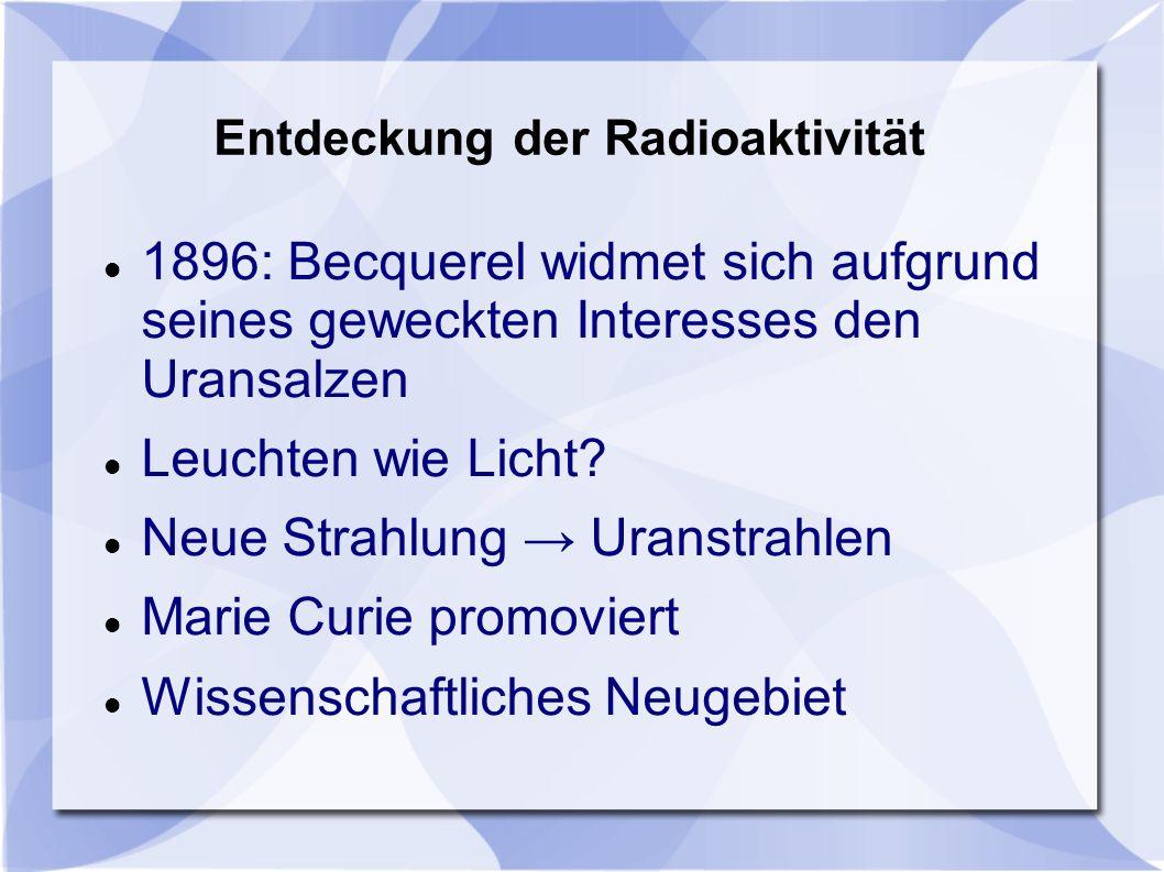Entdeckung der Radioaktivität 1896: Becquerel widmet sich aufgrund seines geweckten Interesses den Uransalzen Leuchten wie Licht? Neue Strahlung Urans