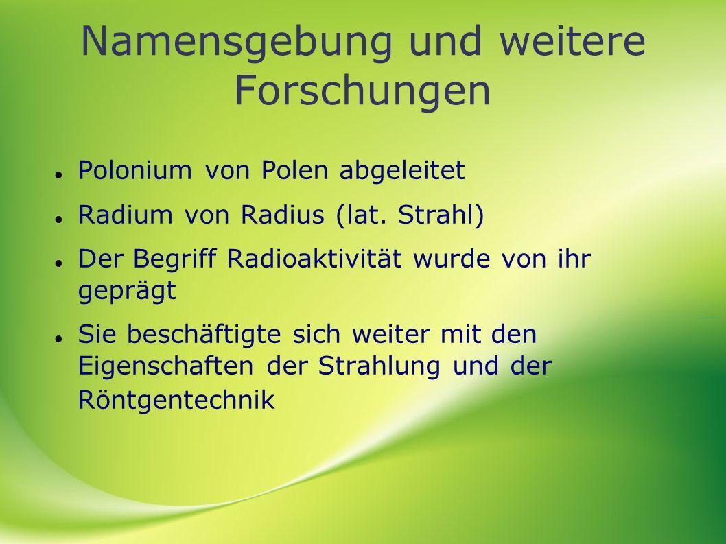 Namensgebung und weitere Forschungen Polonium von Polen abgeleitet Radium von Radius (lat. Strahl) Der Begriff Radioaktivität wurde von ihr geprägt Si