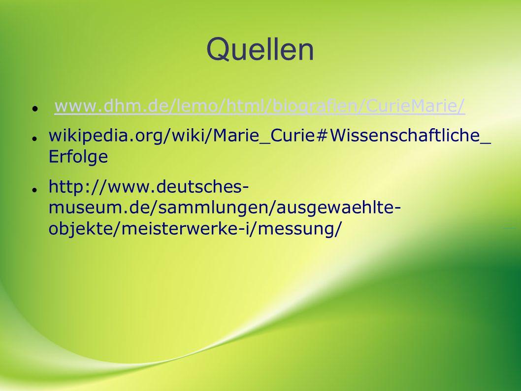 Quellen www.dhm.de/lemo/html/biografien/CurieMarie/ wikipedia.org/wiki/Marie_Curie#Wissenschaftliche_ Erfolge http://www.deutsches- museum.de/sammlung